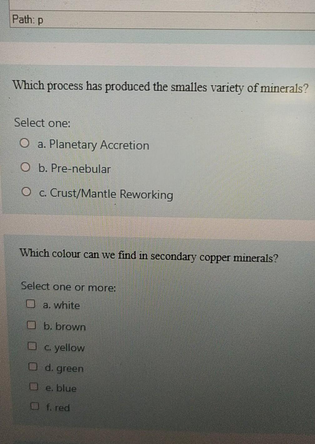 Path: P Which process has produced the smalles variety of minerals? Select one: O a. Planetary Accretion O b. Pre-nebular O c