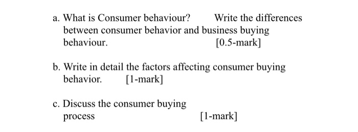 a. What is Consumer behaviour? Write the differences between consumer behavior and business buying behaviour. [0.5-mark] b. W