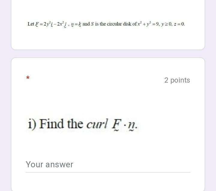 Let F =2y'i – 2x'j, n=k and S is the circular disk of x + y2 =9, y 20, z = 0. 2 points i) Find the curl F.n. Your answer