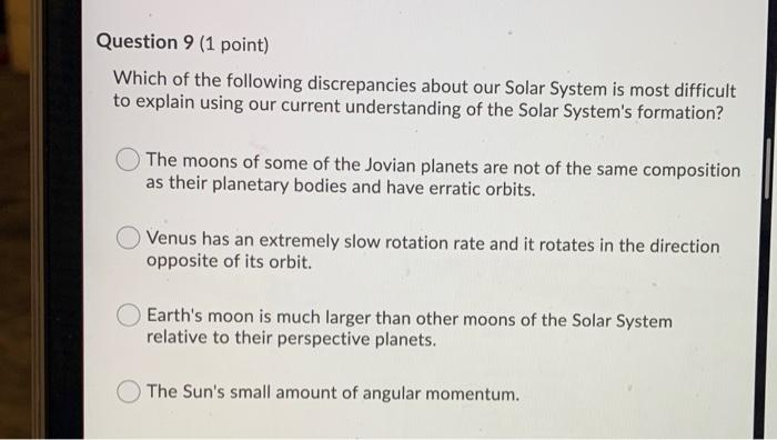 Question 9 (1 point) Which of the following discrepancies about our Solar System is most difficult to explain using our curre