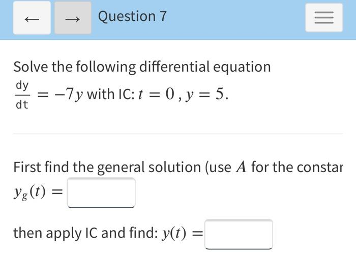 → Question 7 = Solve the following differential equation dy -7y with IC:t = 0, y = 5. dt First find the general solution (use