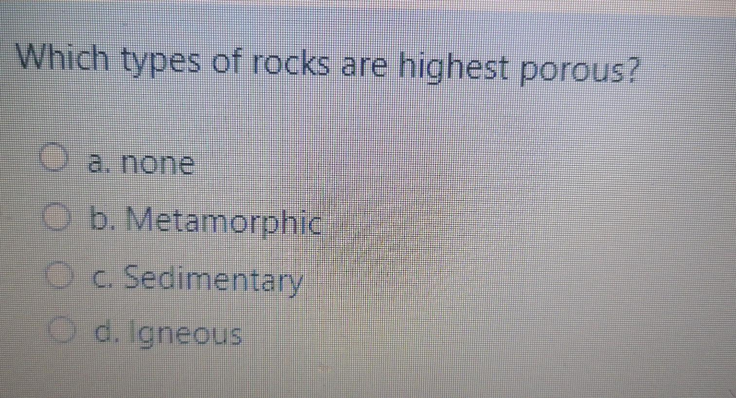 Which types of rocks are highest porous? O a. none b. Metamorphic c. Sedimentary O d. igneous