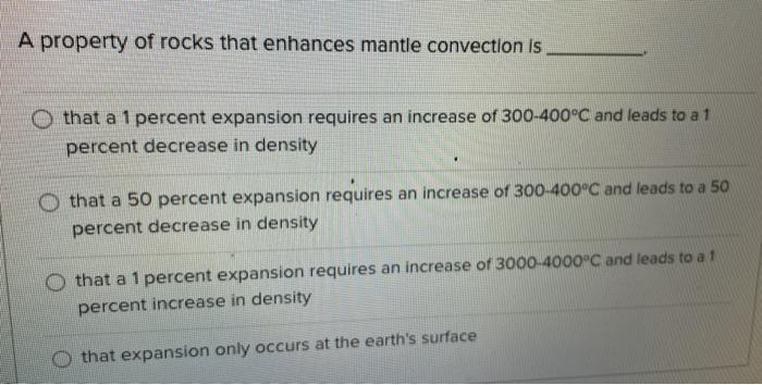 A property of rocks that enhances mantle convection is o that a 1 percent expansion requires an increase of 300-400°C and lea