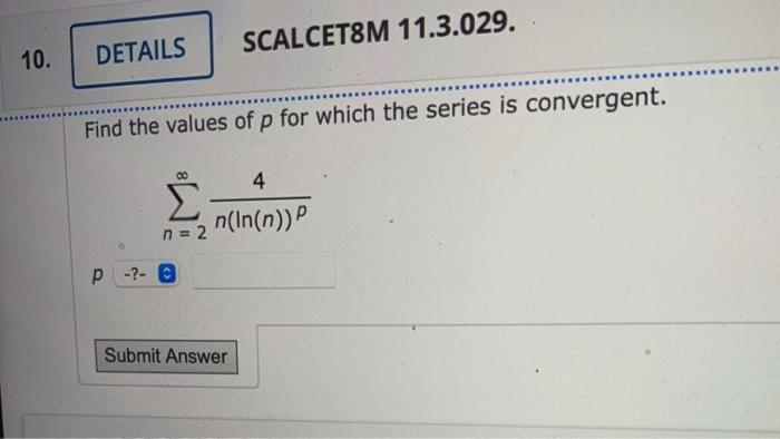 SCALCET8M 11.3.029. 10. DETAILS Find the values of p for which the series is convergent. 4 Σ n(In(n)) n = 2 p -?- Submit Answ