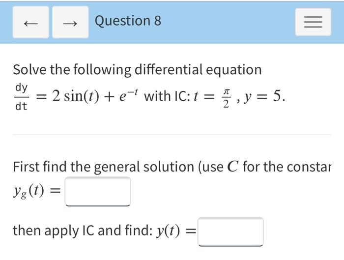 + Question 8 = Solve the following differential equation dy = 2 sin(t) + e-l with IC: t = 7 , y = 5. dt First find the genera