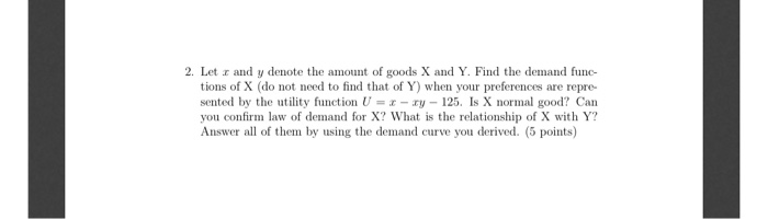 2. Let I and y denote the amount of goods X and Y. Find the demand func- tions of X (do not need to find that of Y) when your