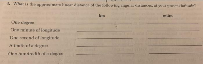 4. What is the approximate linear distance of the following angular distances, at your present latitude? km miles One degree