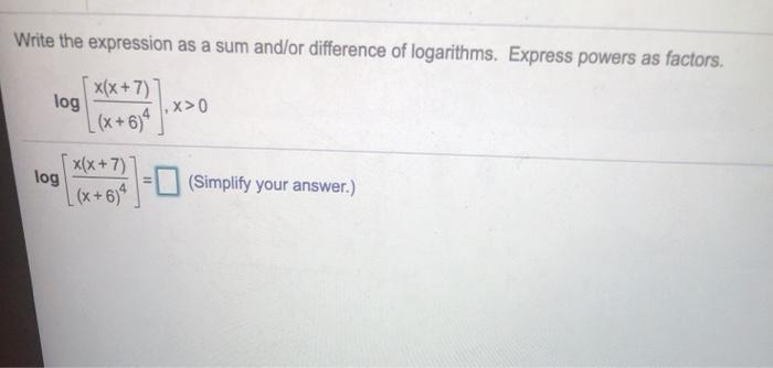 Write the expression as a sum and/or difference of logarithms. Express powers as factors. 5 x(x+7)] log ,X>0 [(x +634) x(x +