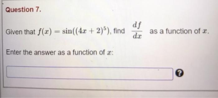 Question 7. Given that f(x) = sin((4x + 2)), find df dr as a function of 2. Enter the answer as a function of 2: