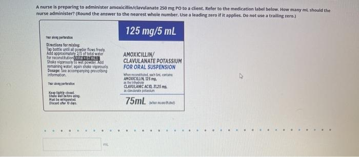 A nurse is preparing to administer amoxicillin/clavulanate 250 mg Po to a client. Refer to the medication label below. How ma