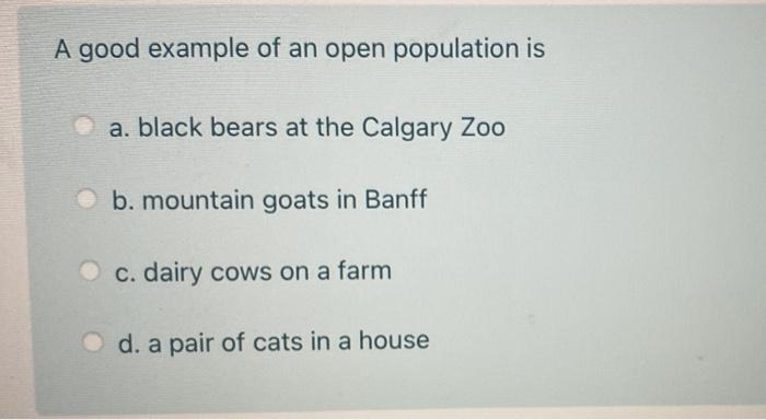 A good example of an open population is a. black bears at the Calgary Zoo b. mountain goats in Banff c. dairy cows on a farm
