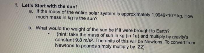1. Lets Start with the sun! a. If the mass of the entire solar system is approximately 1.9949x1030 kg, How much mass in kg i