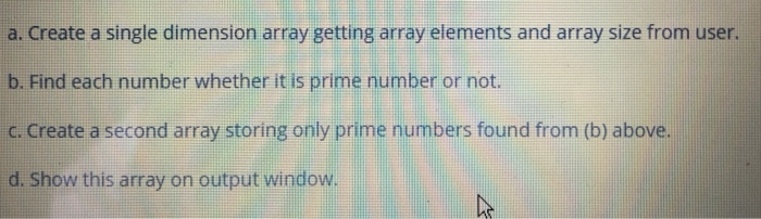 a. Create a single dimension array getting array elements and array size from user. b. Find each number whether it is prime n