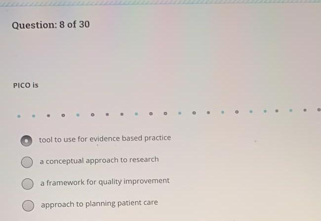 Question: 8 of 30 PICO is . 0 o tool to use for evidence based practice a conceptual approach to research a framework for qua