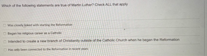 Which of the following statements are true of Martin Luther? Check ALL that apply Was closely linked with starting the Reform