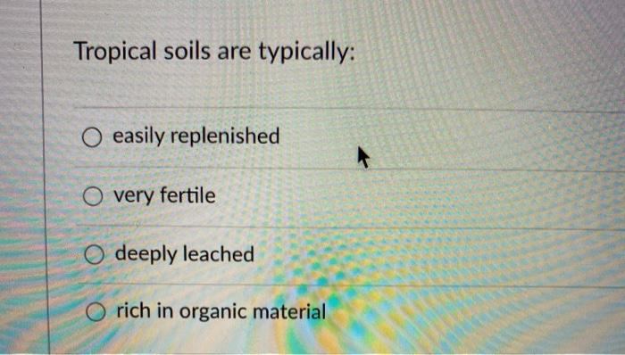 Tropical soils are typically: O easily replenished O very fertile O deeply leached rich in organic material