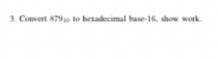 3. Convert 87920 to hexadecimal base-16, show work.