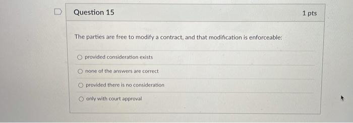 D Question 15 1 pts The parties are free to modify a contract, and that modification is enforceable: O provided consideration