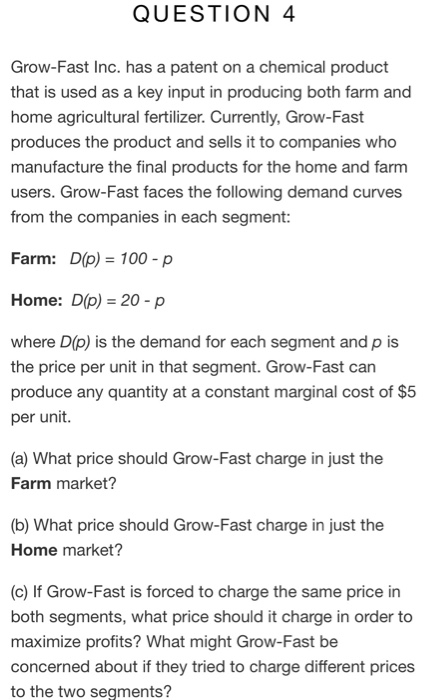 QUESTION 4 Grow-Fast Inc. has a patent on a chemical product that is used as a key input in producing both farm and home agri