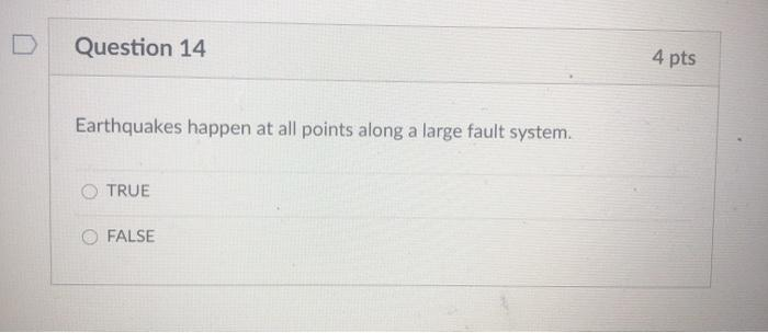 Question 14 4 pts Earthquakes happen at all points along a large fault system. TRUE FALSE