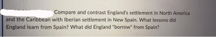 Compare and contrast Englands settlement in North America and the Caribbean with Iberian settlement in New Spain. What lesso