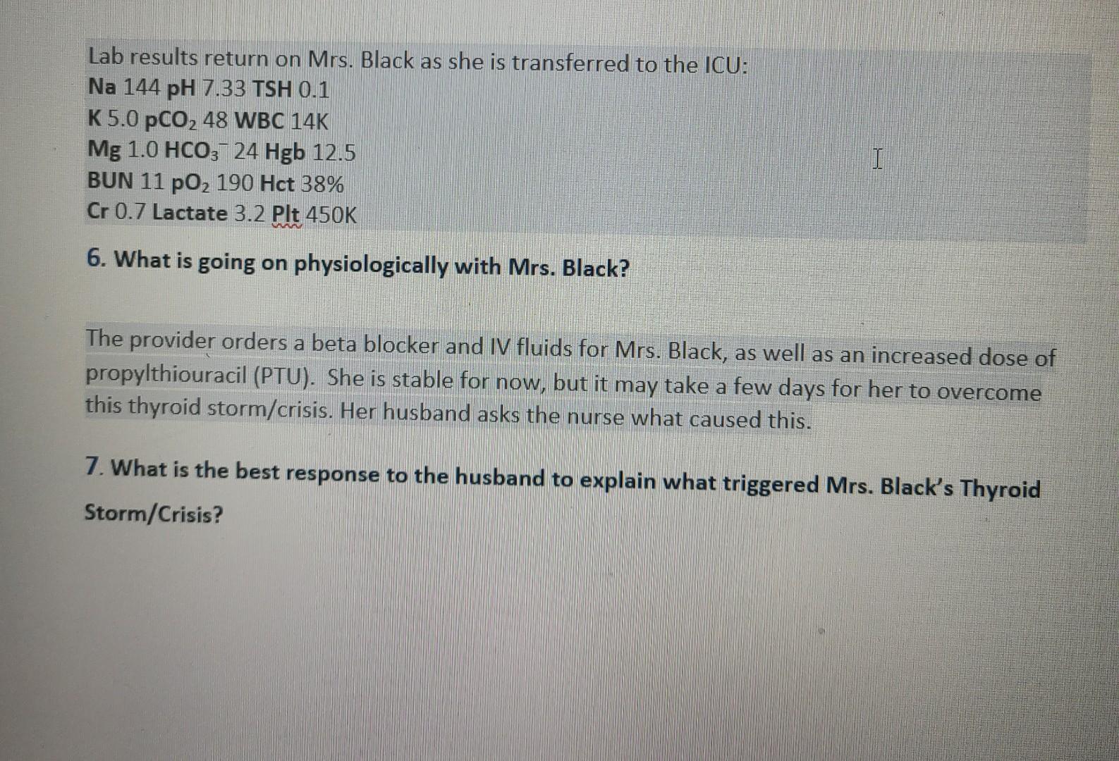 Lab results return on Mrs. Black as she is transferred to the ICU: Na 144 pH 7.33 TSH 0.1 K 5.0 pCO, 48 WBC 14K Mg 1.0 HCO3-