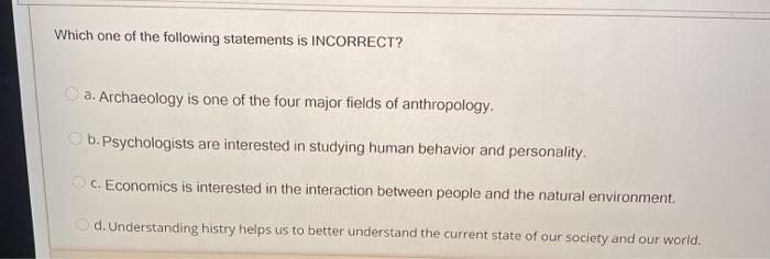 Which one of the following statements is INCORRECT? a. Archaeology is one of the four major fields of anthropology. b. Psycho
