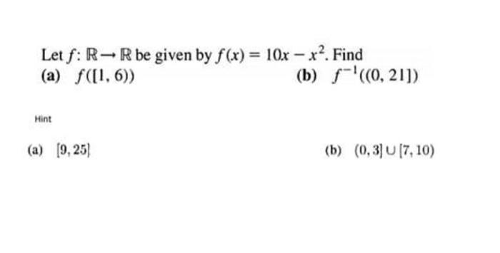 Let f: R-Rbe given by f(x) = 10x - x?. Find (a) f([1, 6)) (b) f-(0,21]) Mint (a) (9,25) (b) (0,3] 17, 10)