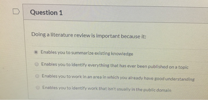 Question 1 Doing a literature review is important because it: Enables you to summarize existing knowledge Enables you to iden