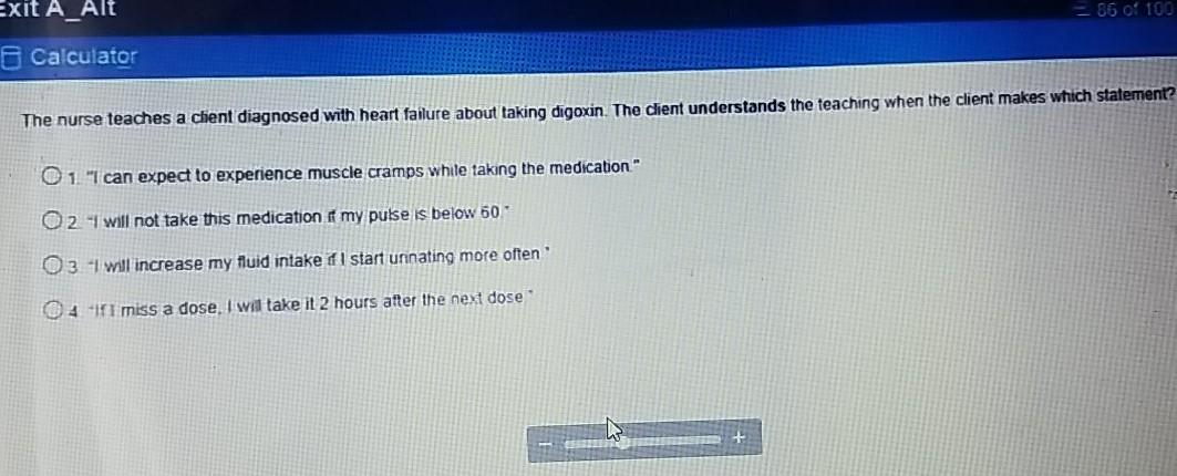 Exit A_Alt - 86 of 100 Calculator The nurse teaches a client diagnosed with heart failure about taking digoxin. The client un