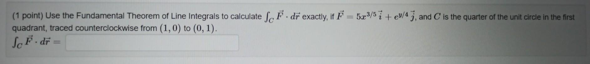 (1 point) Use the Fundamental Theorem of Line Integrals to calculate Sc F. dr exactly, if F = 523/57 + ey/47, and C is the qu