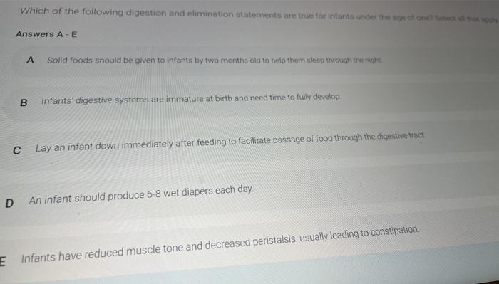 Which of the following digestion and elimination statements are true for infants under the Answers A-E A Solid foods should b