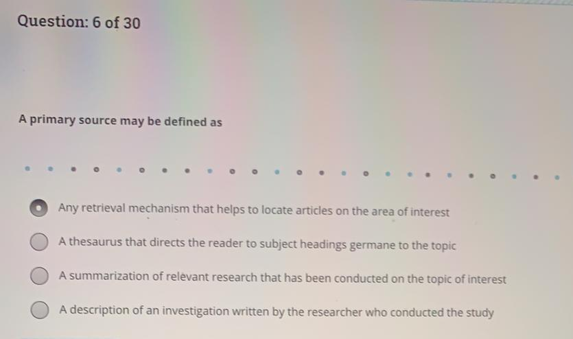 Question: 6 of 30 A primary source may be defined as o Any retrieval mechanism that helps to locate articles on the area of i