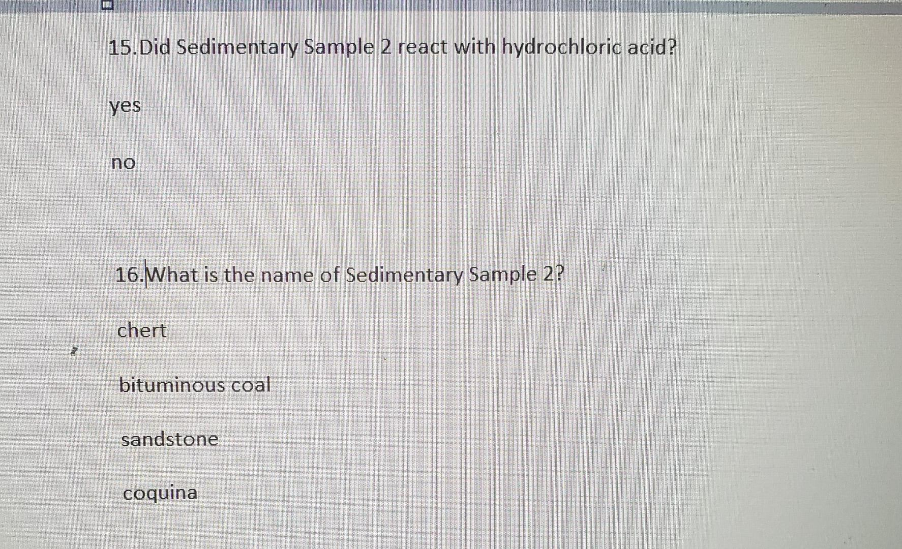15.Did Sedimentary Sample 2 react with hydrochloric acid? yes 16.What is the name of Sedimentary Sample 2? chert bituminous c