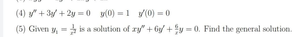 (4) y + 3y + 2y = 0) y(0) =1 y(0) = 0 (5) Given y, = is a solution of xy + 6y + y = 0. Find the general solution.