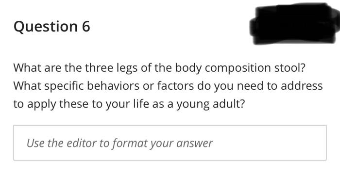 Question 6 What are the three legs of the body composition stool? What specific behaviors or factors do you need to address t