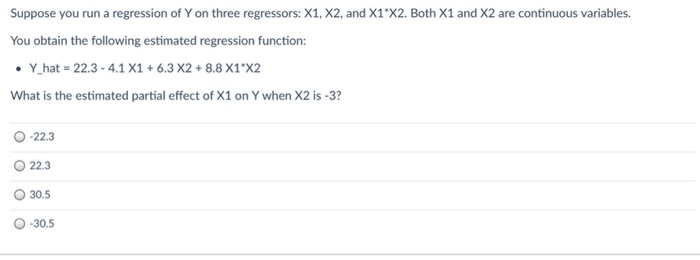 Suppose you run a regression of Yon three regressors: X1, X2, and X1*X2. Both X1 and X2 are continuous variables. You obtain