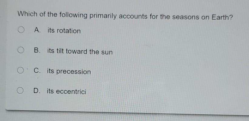 Which of the following primarily accounts for the seasons on Earth? A its rotation B. its tilt toward the sun O C. its preces