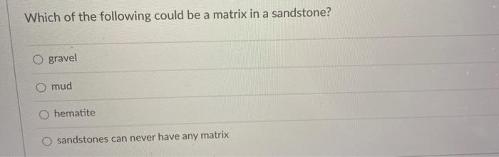Which of the following could be a matrix in a sandstone? O gravel O mud hematite O sandstones can never have any matrix