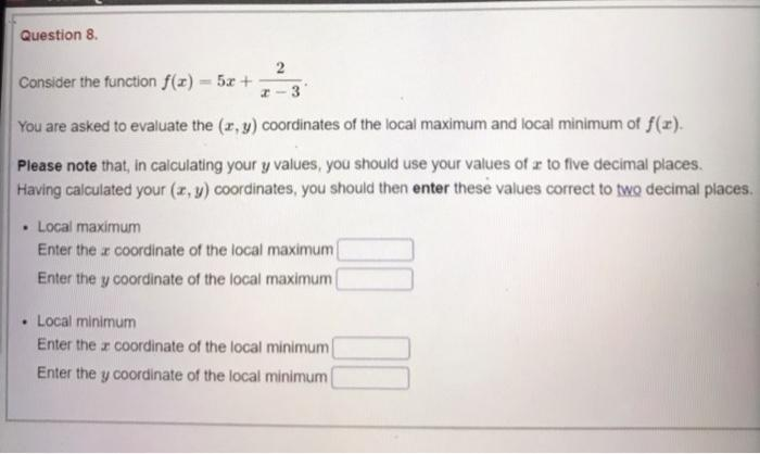 Question 8 2 Consider the function f(x) = 5x + -3 You are asked to evaluate the (x, y) coordinates of the local maximum and l