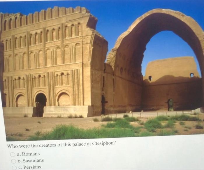 Tirin 는 Who were the creators of this palace at Ctesiphon? a. Romans b. Sasanians c. Persians