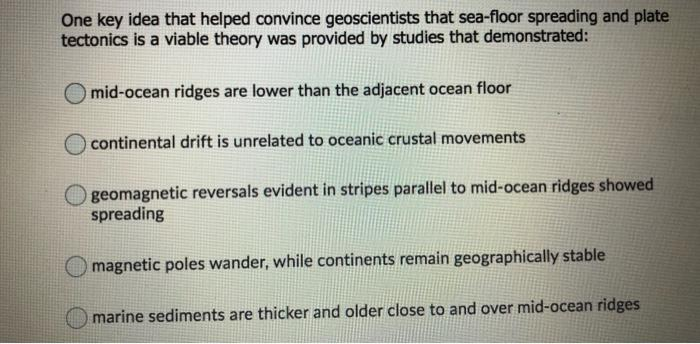 One key idea that helped convince geoscientists that sea-floor spreading and plate tectonics is a viable theory was provided