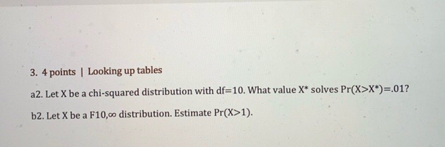 3. 4 points Looking up tables a2. Let X be a chi-squared distribution with df=10. What value X* solves Pr(X>X*)=.01? b2. Let
