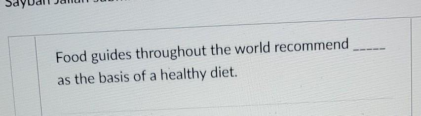 Food guides throughout the world recommend as the basis of a healthy diet.
