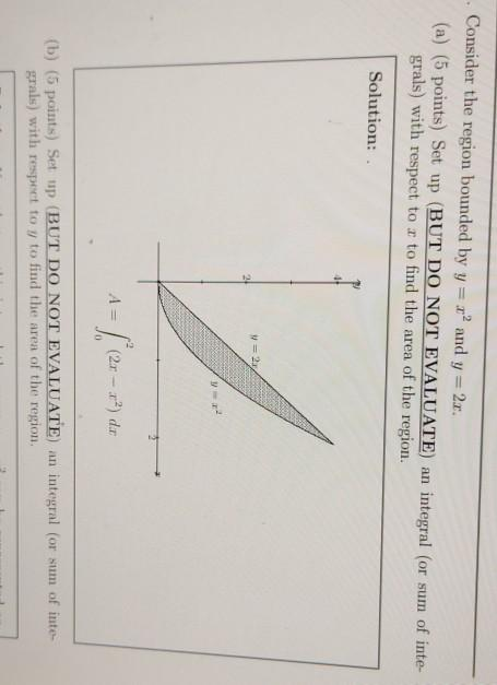 . Consider the region bounded by y = x2 and y=2c. (a) (5 points) Set up (BUT DO NOT EVALUATE) an integral (or sum of inte gra