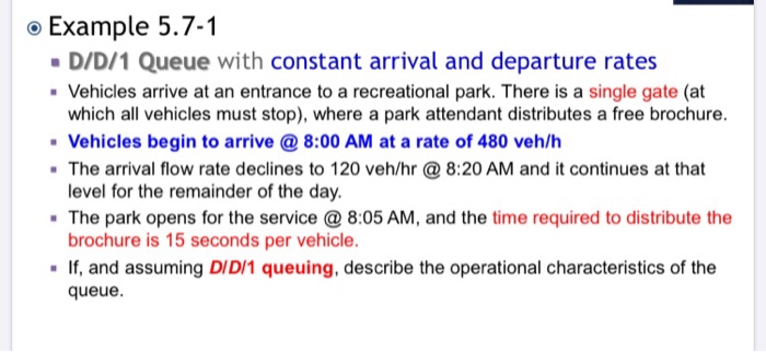 . Example 5.7-1 D/D/1 Queue with constant arrival and departure rates Vehicles arrive at an entrance to a recreational park.