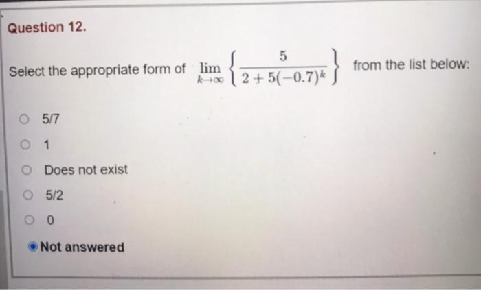 Question 12. 5 Select the appropriate form of lim 17 12+5(-0.7) - {6.6.0.7 2)} from the list below: O 5/7 O 1 Does not exist