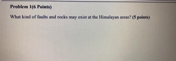 Problem 1(6 Points) What kind of faults and rocks may exist at the Himalayan areas? (5 points)