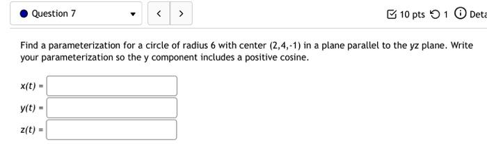 Question 7 < > 10 pts 1 Deta Find a parameterization for a circle of radius 6 with center (2,4,-1) in a plane parallel to the