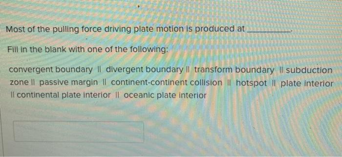 Most of the pulling force driving plate motion is produced at Fill in the blank with one of the following: convergent boundar